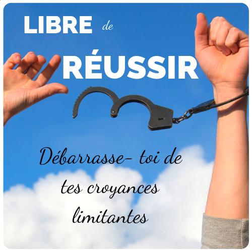 Libre de Réussir - Débarrase- toi de tes croyances limitantes