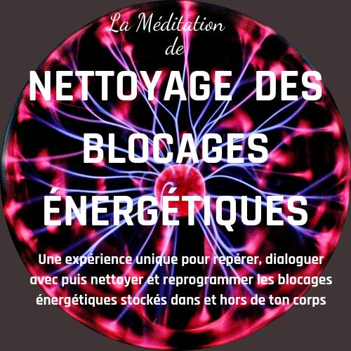 La Méditation de Nettoyage des Blocages énergétiques - une expérience unique pour repérer, dialoguer avec puis nettoyer et reprogrammer les blocages énergétiques stockés dans et hors de ton corps