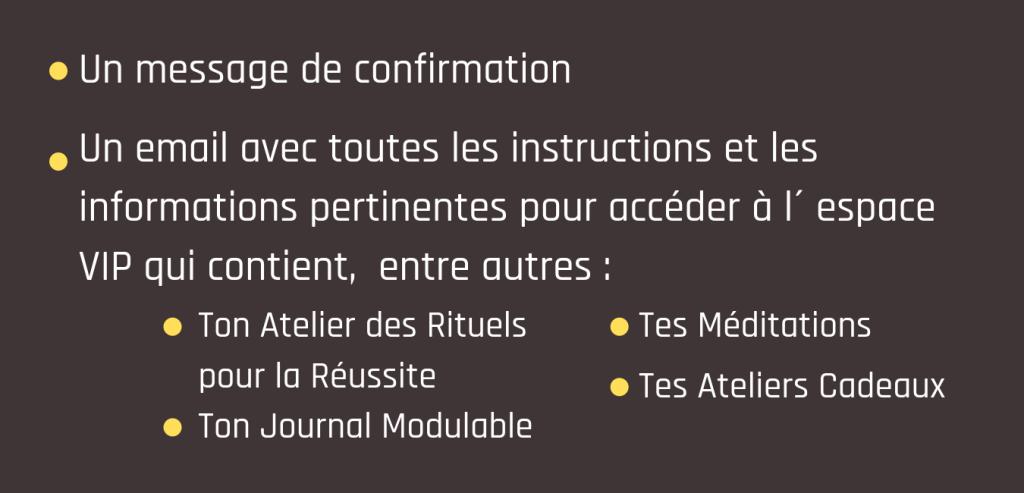 Un message de confirmation - Un email avec toutes les instructions et les informations pertienentes pour accéder à l´espace VIP qui conteinet, entre autre : Ton atelier des Rituels pour la Réussite - Ton Journal Modulable - Tes Méditations - Tes Ateliers Cadeaux