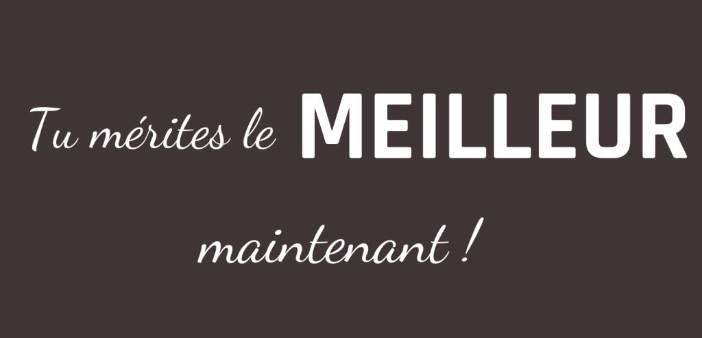 TU MÉRITES LE MEILLEUR MAINTENANT