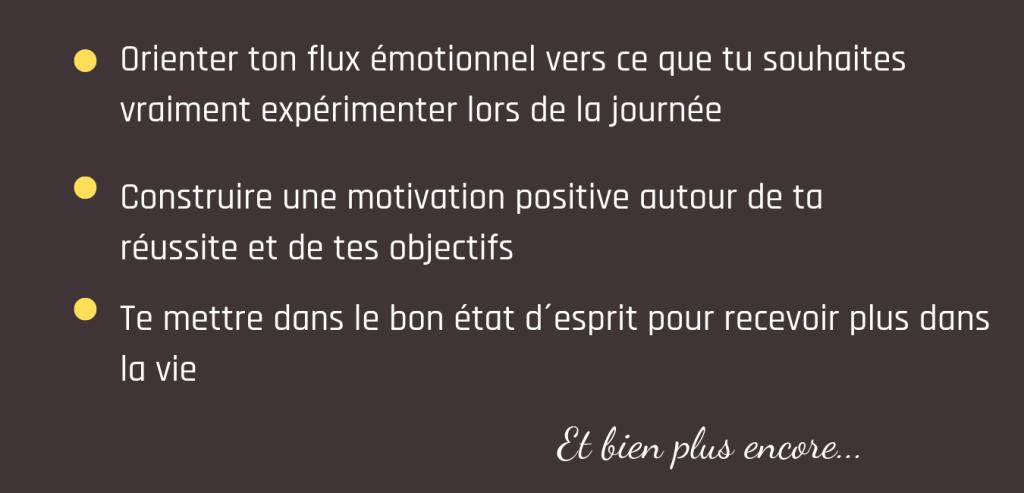 Orienter ta boussole émotionnelle vers ce que tu souhaites vraiment expérimenter lors de la journée - Construire une motivation positive autour de ta réussite et de tes objectifs - Te mettre dans le bon état d´esprit pour recevoir plus dans la vie - Et plus encore...